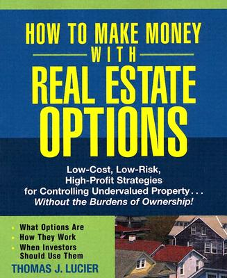 How to Make Money with Real Estate Options: Low-Cost, Low-Risk, High-Profit Strategies for Controlling Undervalued Property...Without the Burdens of Ownership! - Lucier, Thomas J