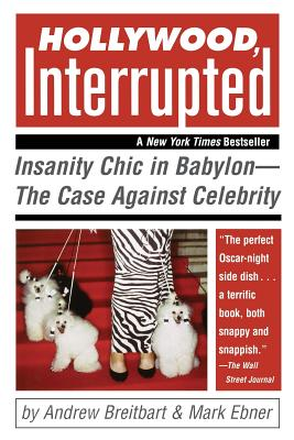 Hollywood, Interrupted: Insanity Chic in Babylon--The Case Against Celebrity - Breitbart, Andrew, and Ebner, Mark