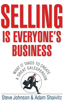 Selling Is Everyone's Business: What It Takes to Create a Great Salesperson - Johnson, Steve, and Shaivitz, Adam