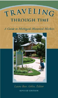 Traveling Through Time: A Guide to Michigan's Historical Markers - Ashlee, Laura Rose (Editor)