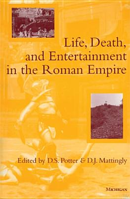 Life, Death, and Entertainment in the Roman Empire - Potter, David Stone (Editor), and Mattingly, D J (Editor)