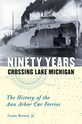 Ninety Years Crossing Lake Michigan: The History of the Ann Arbor Car Ferries - Brown, Grant, Jr.