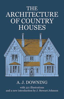 The Architecture of Country Houses - Downing, Andrew Jackson, and Downing, A J, and Johnson, J S (Designer)