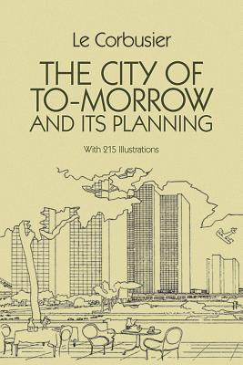 The City of Tomorrow and Its Planning - Le Corbusier, and Le, and Le Corbusier