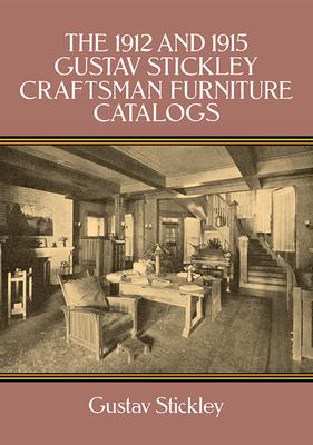 The 1912 and 1915 Gustav Stickley Craftsman Furniture Catalogs - Stickley, Gustav, and Craftsman Workshops (Eastwood Syracuse N y )