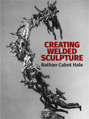 Creating Welded Sculpture - Hale, Nathan Cabot, and Art Instruction