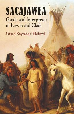 Sacajawea: Guide and Interpreter of Lewis and Clark - Hebard, Grace Raymond, and Arthur H Clark Company (Foreword by), and Hebard