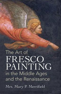 The Art of Fresco Painting: In the Middle Ages and the Renaissance - Merrifield, Mary P