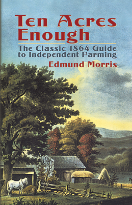 Ten Acres Enough: The Classic 1864 Guide to Independent Farming - Morris, Edmund