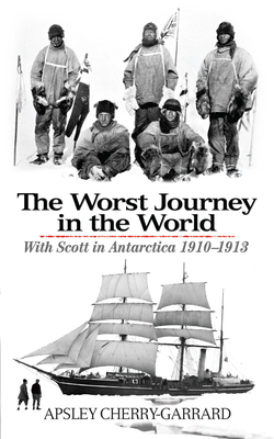 The Worst Journey in the World: With Scott in Antarctica 1910-1913 - Cherry-Garrard, Apsley