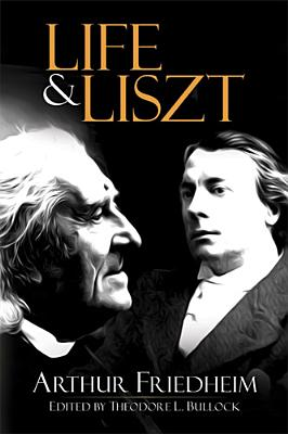 Life and Liszt: The Recollections of a Concert Pianist - Friedheim, Arthur, and Bullock, Theodore L (Editor)