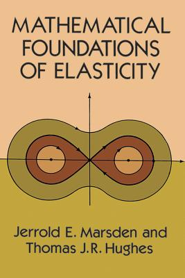 Mathematical Foundations of Elasticity - Marsden, Jerrold E, and Hughes, Thomas J, and Engineering