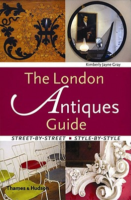 The London Antiques Guide: Street-By-Street, Style-By-Style - Gray, Kimberly Jayne