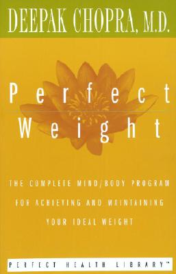 Perfect Weight: The Complete Mind/Body Program for Achieving and Maintaining Your Ideal Weight - Chopra, Deepak, M.D.