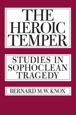 The Heroic Temper: Studies in Sophoclean Tragedy - Knox, Bernard MacGregor Walke