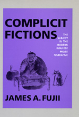 Complicit Fictions: The Subject in the Modern Japanese Prose Narrative - Fujii, James A