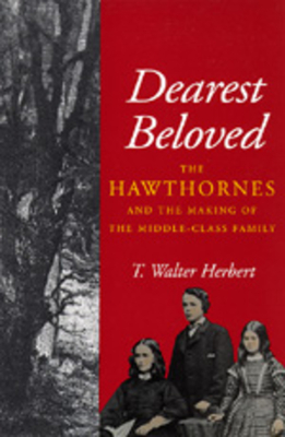 Dearest Beloved: The Hawthornes and the Making of the Middle-Class Family - Herbert, T Walter, Jr., and Herbert, Walter T