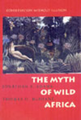 Myth of Wild Africa: Conservation Without Illusion - Adams, Jonathan S, and McShane, Thomas O, Professor