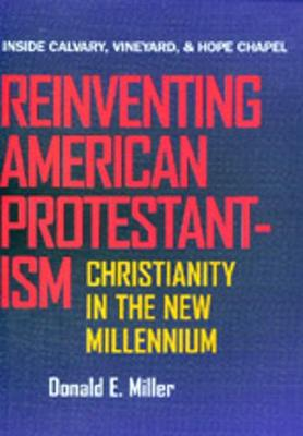 Reinventing American Protestantism: Christianity in the New Millennium - Miller, Donald E