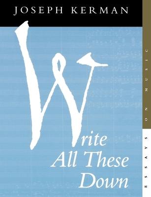 Write All These Down: Essays on Music - Kerman, Joseph