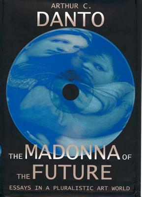 The Madonna of the Future: Essays in a Pluralistic Art World - Danto, Arthur Coleman