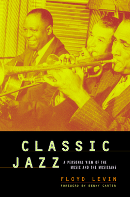 Classic Jazz: A Personal View of the Music and the Musicians - Levin, Floyd, and Carter, Benny (Foreword by)