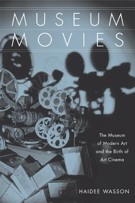 Museum Movies: The Museum of Modern Art and the Birth of Art Cinema - Wasson, Haidee