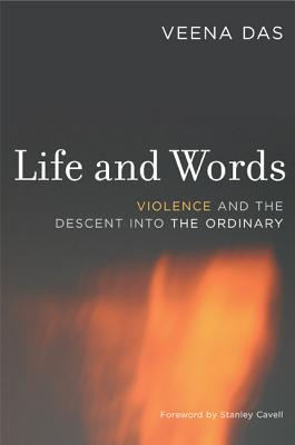 Life and Words: Violence and the Descent Into the Ordinary - Das, Veena, and Cavell, Stanley (Foreword by)