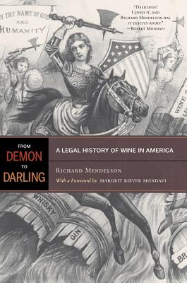 From Demon to Darling: A Legal History of Wine in America - Mendelson, Richard, and Mondavi, Margrit Biever (Foreword by)