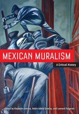 Mexican Muralism: A Critical History - Anreus, Alejandro (Editor), and Folgarait, Leonard (Editor), and Greeley, Robin Adele, Professor (Editor)