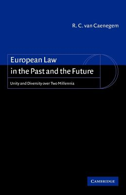 European Law in the Past and the Future: Unity and Diversity Over Two Millennia - Van Caenegem, R C, and Caenegem, R C