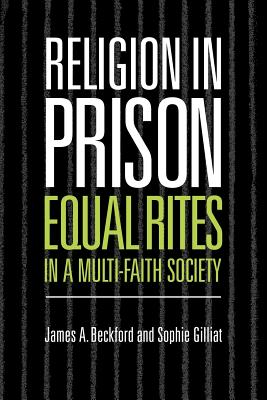 Religion in Prison: 'Equal Rites' in a Multi-Faith Society - Beckford, James A, Professor, and Gilliat, Sophie