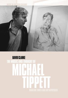 The Music and Thought of Michael Tippett: Modern Times and Metaphysics - Clarke, David, and David, Clarke, and Whittall, Arnold (Editor)