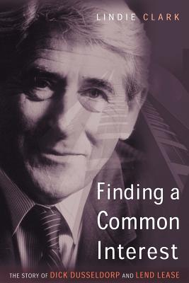 Finding a Common Interest: The Story of Dick Dusseldorp and Lend Lease - Clark, Lindie