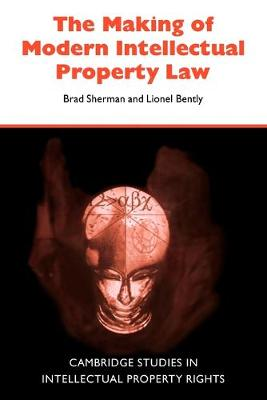 The Making of Modern Intellectual Property Law - Sherman, Brad, and Bently, Lionel