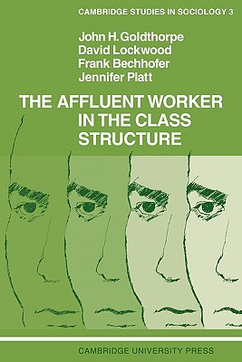 The Affluent Worker in the Class Structure - Goldthorpe, John H, and Lockwood, David, Dr., and Bechhofer, Frank