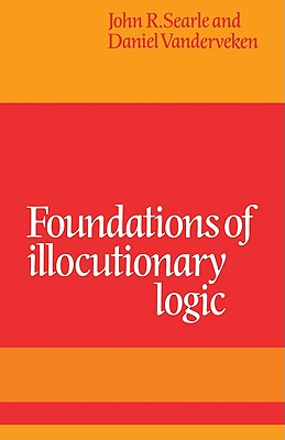 Foundations of Illocutionary Logic - Searle, John R, and Vanderveken, Daniel, and John R, Searle