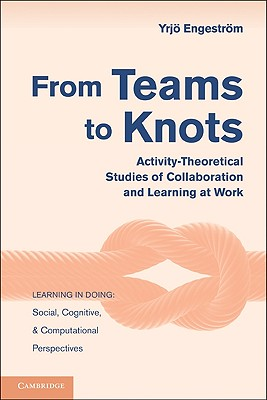 From Teams to Knots: Activity-Theoretical Studies of Collaboration and Learning at Work - Engestrom, Yrjo