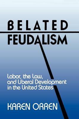 Belated Feudalism: Labor, the Law, and Liberal Development in the United States - Orren, Karen, Professor