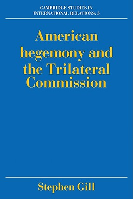 American Hegemony and the Trilateral Commission - Gill, Stephen, Professor, and Smith, Steve (Editor), and Biersteker, Thomas J (Editor)