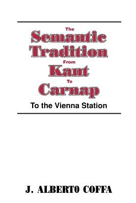 The Semantic Tradition from Kant to Carnap: To the Vienna Station - Coffa, J Albert (Editor), and Coffa, Alberto, and Wessels, Linda (Editor)