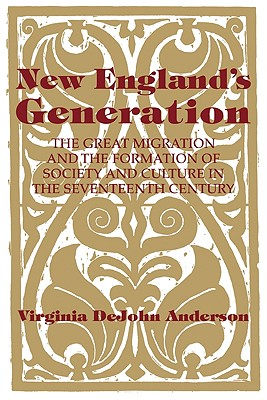 New England's Generation: The Great Migration and the Formation of Society and Culture in the Seventeenth Century - Anderson, Virginia DeJohn