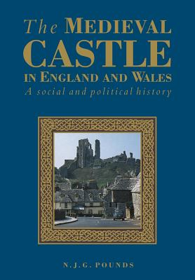 The Medieval Castle in England and Wales: A Political and Social History - Pounds, Norman J