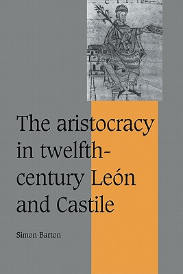 The Aristocracy in Twelfth-Century Le N and Castile - Barton, Simon