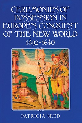 Ceremonies of Possession in Europe's Conquest of the New World, 1492 1640 - Seed, Patricia