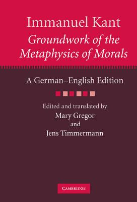 Groundwork of the Metaphysics of Morals - Kant, Immanuel, and Timmermann, Jens (Editor), and Gregor, Mary (Translated by)