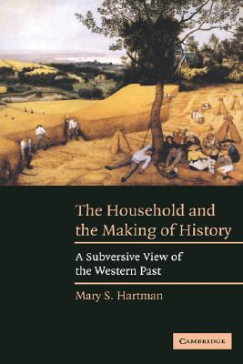 The Household and the Making of History: A Subversive View of the Western Past - Hartman, Mary S