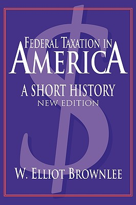 Federal Taxation in America: A Short History - Brownlee, W Elliot, Professor (Editor), and Hamilton, Lee H, Dr. (Editor)