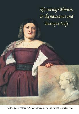 Picturing Women in Renaissance and Baroque Italy - Johnson, Geraldine A (Editor), and Grieco, Sara F Matthews, Professor (Editor), and Matthews Grieco, Sara F (Editor)