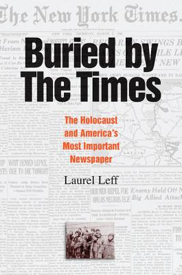 Buried by the Times: The Holocaust and America's Most Important Newspaper - Leff, Laurel